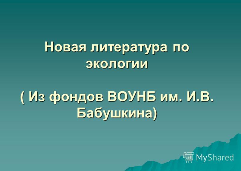Новая литература по экологии ( Из фондов ВОУНБ им. И.В. Бабушкина)