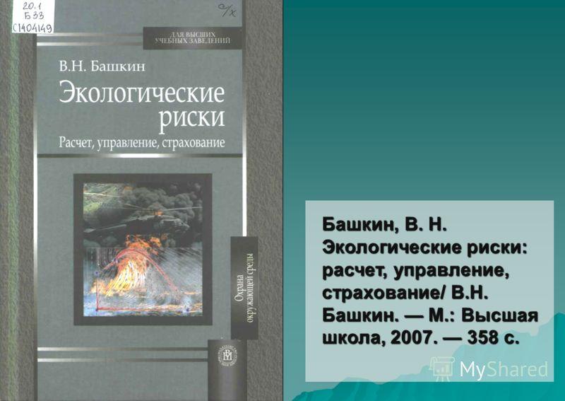 Башкин, В. Н. Экологические риски: расчет, управление, страхование/ В.Н. Башкин. М.: Высшая школа, 2007. 358 с.