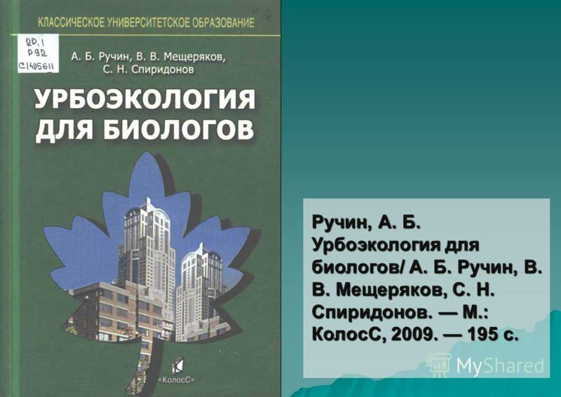 Ручин, А. Б. Урбоэкология для биологов/ А. Б. Ручин, В. В. Мещеряков, С. Н. Спиридонов. М.: КолосС, 2009. 195 с.