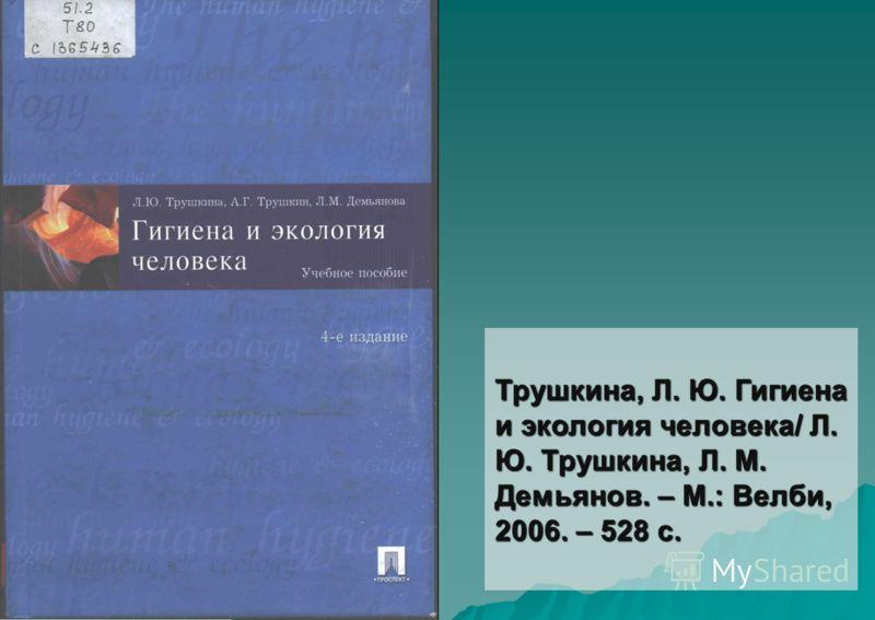 Трушкина, Л. Ю. Гигиена и экология человека/ Л. Ю. Трушкина, Л. М. Демьянов. – М.: Велби, 2006. – 528 с.