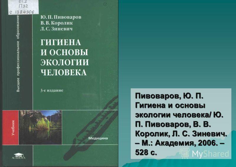 Пивоваров, Ю. П. Гигиена и основы экологии человека/ Ю. П. Пивоваров, В. В. Королик, Л. С. Зиневич. – М.: Академия, 2006. – 528 с.