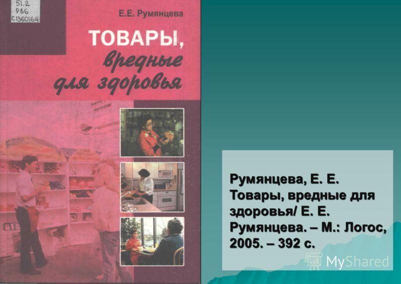 Румянцева, Е. Е. Товары, вредные для здоровья/ Е. Е. Румянцева. – М.: Логос, 2005. – 392 с.