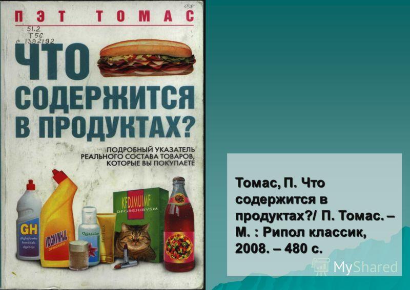 Томас, П. Что содержится в продуктах?/ П. Томас. – М. : Рипол классик, 2008. – 480 с.