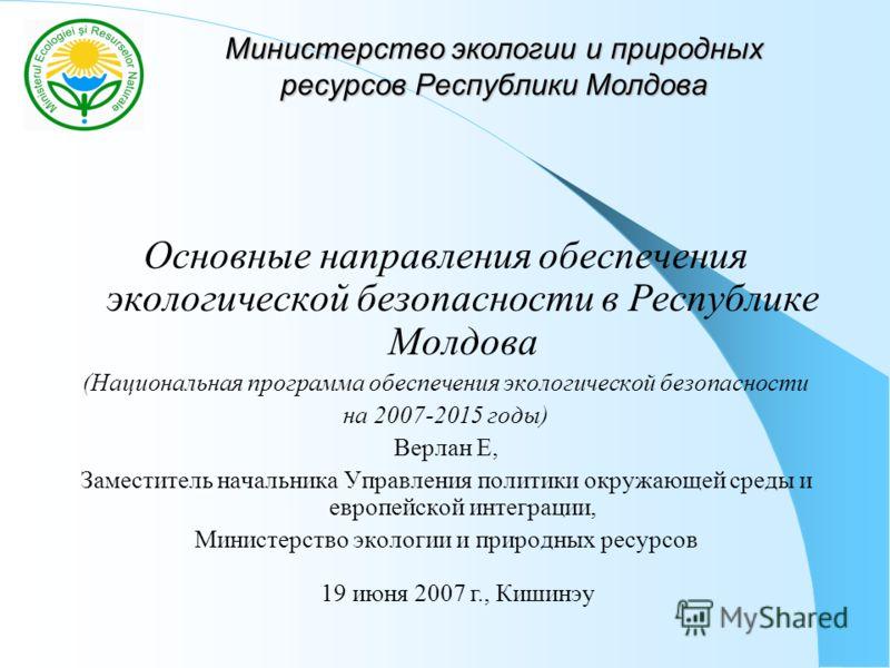 Министерство экологии и природных ресурсов Республики Молдова Основные направления обеспечения экологической безопасности в Республике Молдова (Национальная программа обеспечения экологической безопасности на 2007-2015 годы) Верлан Е, Заместитель нач