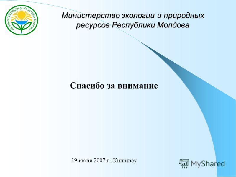 Министерство экологии и природных ресурсов Республики Молдова 19 июня 2007 г., Кишинэу Спасибо за внимание