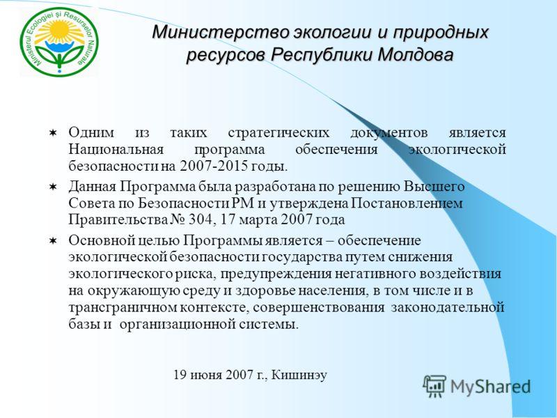 Министерство экологии и природных ресурсов Республики Молдова Одним из таких стратегических документов является Национальная программа обеспечения экологической безопасности на 2007-2015 годы. Данная Программа была разработана по решению Высшего Сове