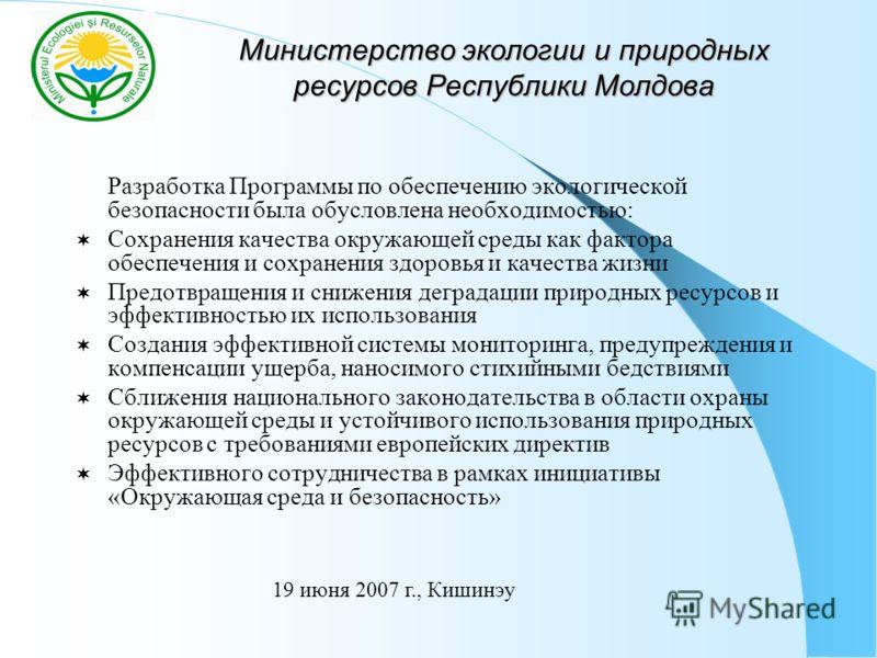 Министерство экологии и природных ресурсов Республики Молдова Разработка Программы по обеспечению экологической безопасности была обусловлена необходимостью: Сохранения качества окружающей среды как фактора обеспечения и сохранения здоровья и качеств