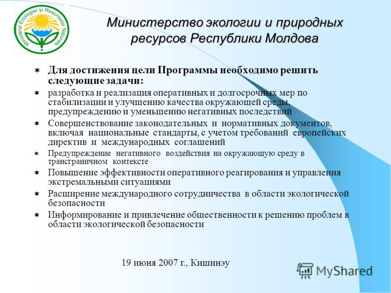 Министерство экологии и природных ресурсов Республики Молдова Для достижения цели Программы необходимо решить следующие задачи: разработка и реализация оперативных и долгосрочных мер по стабилизации и улучшению качества окружающей среды, предупрежден