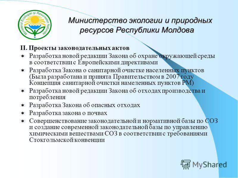 Министерство экологии и природных ресурсов Республики Молдова Министерство экологии и природных ресурсов Республики Молдова II. Проекты законодательных актов Разработка новой редакции Закона об охране окружающей среды в соответствии с Европейскими ди