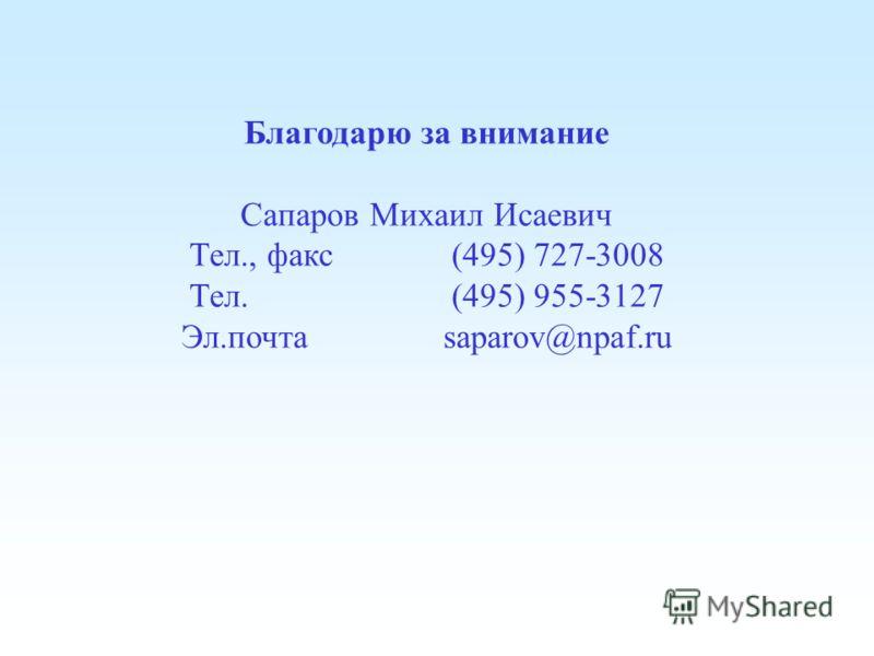 Благодарю за внимание Сапаров Михаил Исаевич Тел., факс (495) 727-3008 Тел. (495) 955-3127 Эл.почта saparov@npaf.ru