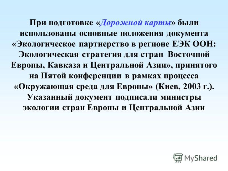 При подготовке «Дорожной карты» были использованы основные положения документа «Экологическое партнерство в регионе ЕЭК ООН: Экологическая стратегия для стран Восточной Европы, Кавказа и Центральной Азии», принятого на Пятой конференции в рамках проц
