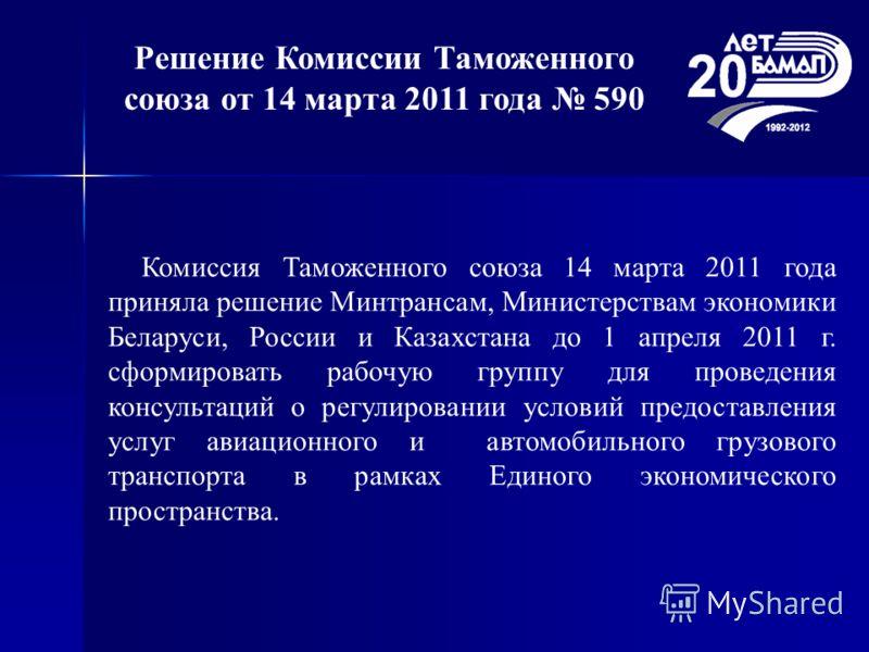 Решение Комиссии Таможенного союза от 14 марта 2011 года 590 Комиссия Таможенного союза 14 марта 2011 года приняла решение Минтрансам, Министерствам экономики Беларуси, России и Казахстана до 1 апреля 2011 г. сформировать рабочую группу для проведени