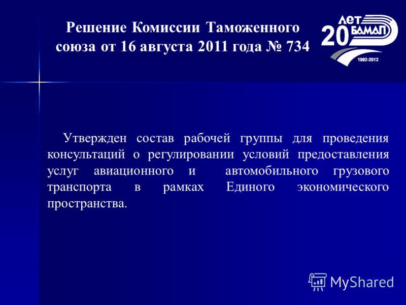 Решение Комиссии Таможенного союза от 16 августа 2011 года 734 Утвержден состав рабочей группы для проведения консультаций о регулировании условий предоставления услуг авиационного и автомобильного грузового транспорта в рамках Единого экономического