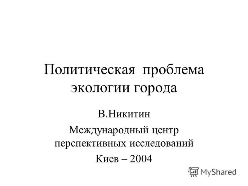 Политическая проблема экологии города В.Никитин Международный центр перспективных исследований Киев – 2004