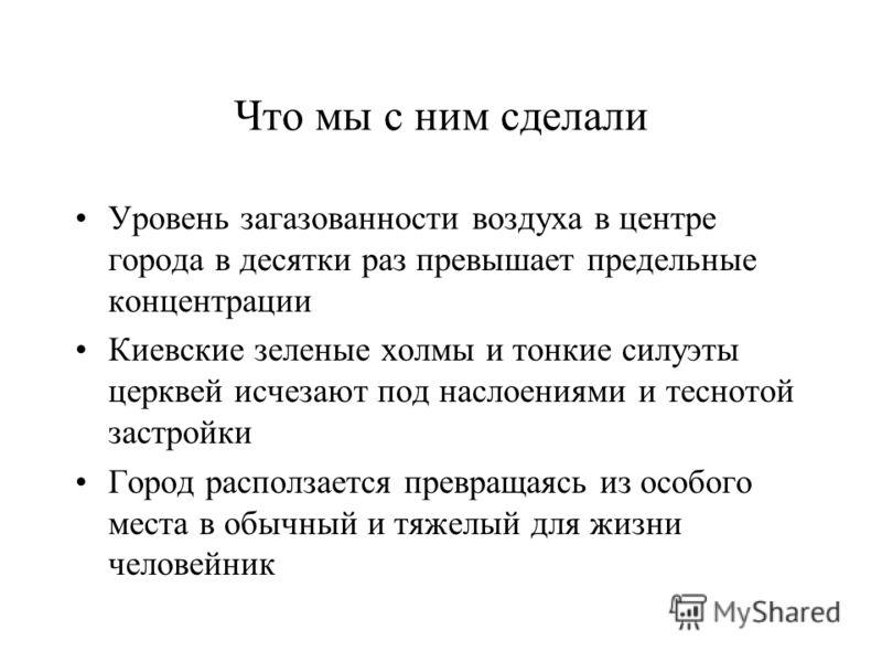 Что мы с ним сделали Уровень загазованности воздуха в центре города в десятки раз превышает предельные концентрации Киевские зеленые холмы и тонкие силуэты церквей исчезают под наслоениями и теснотой застройки Город расползается превращаясь из особог