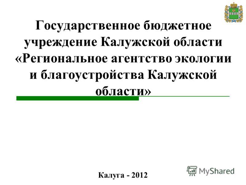 Государственное бюджетное учреждение Калужской области «Региональное агентство экологии и благоустройства Калужской области» Калуга - 2012