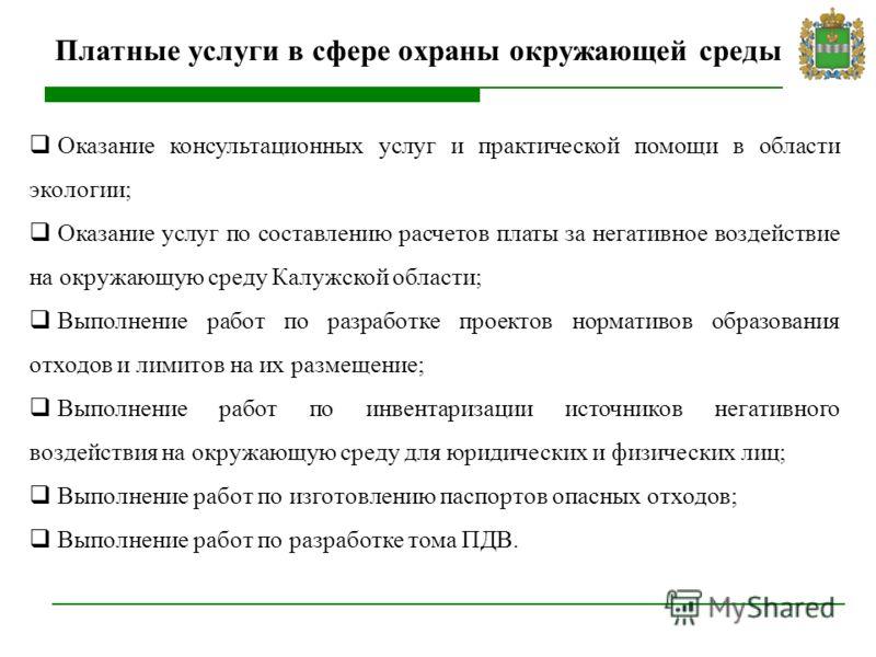 Платные услуги в сфере охраны окружающей среды Оказание консультационных услуг и практической помощи в области экологии; Оказание услуг по составлению расчетов платы за негативное воздействие на окружающую среду Калужской области; Выполнение работ по