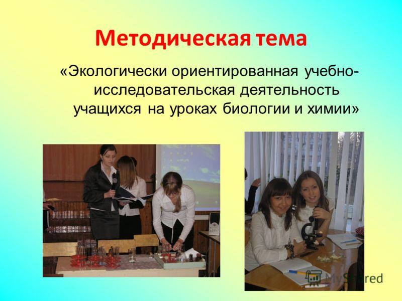 Методическая тема «Экологически ориентированная учебно- исследовательская деятельность учащихся на уроках биологии и химии»