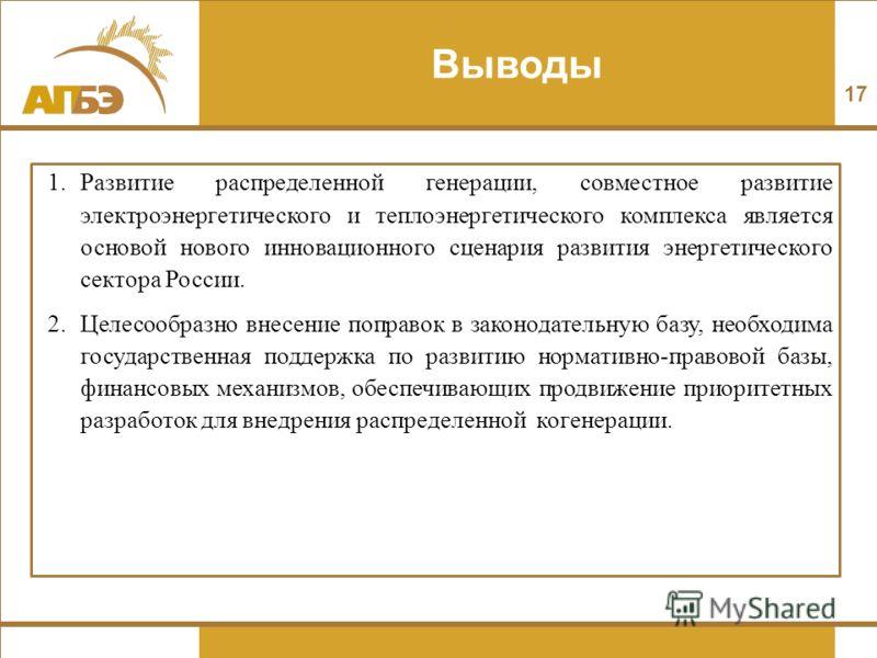 Выводы 17 1.Развитие распределенной генерации, совместное развитие электроэнергетического и теплоэнергетического комплекса является основой нового инновационного сценария развития энергетического сектора России. 2.Целесообразно внесение поправок в за