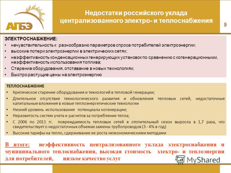 9 Недостатки российского уклада централизованного электро- и теплоснабжения ЭЛЕКТРОСНАБЖЕНИЕ: нечувствительность к разнообразию параметров спроса потребителей электроэнергии; высокие потери электроэнергии в электрических сетях; неэффективность конден