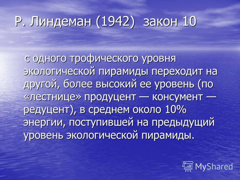 Р. Линдеман (1942) закон 10 Р. Линдеман (1942) закон 10 с одного трофического уровня экологической пирамиды переходит на другой, более высокий ее уровень (по «лестнице» продуцент консумент редуцент), в среднем около 10% энергии, поступившей на предыд