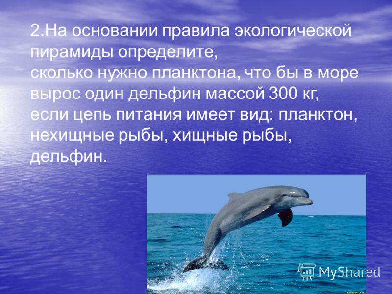 2.На основании правила экологической пирамиды определите, сколько нужно планктона, что бы в море вырос один дельфин массой 300 кг, если цепь питания имеет вид: планктон, нехищные рыбы, хищные рыбы, дельфин.