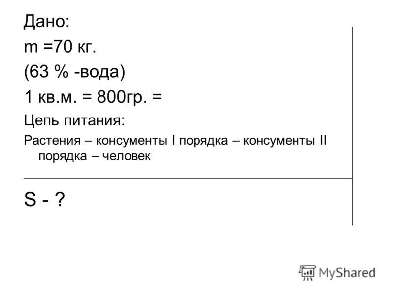 Дано: m =70 кг. (63 % -вода) 1 кв.м. = 800гр. = Цепь питания: Растения – консументы І порядка – консументы ІІ порядка – человек S - ?