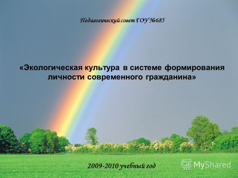 Педагогический совет ГОУ 685 «Экологическая культура в системе формирования личности современного гражданина» 2009-2010 учебный год
