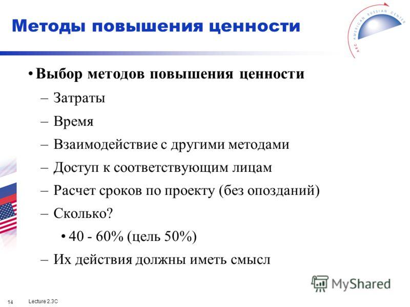 Lecture 2.3C 14 Методы повышения ценности Выбор методов повышения ценности –Затраты –Время –Взаимодействие с другими методами –Доступ к соответствующим лицам –Расчет сроков по проекту (без опозданий) –Сколько? 40 - 60% (цель 50%) –Их действия должны