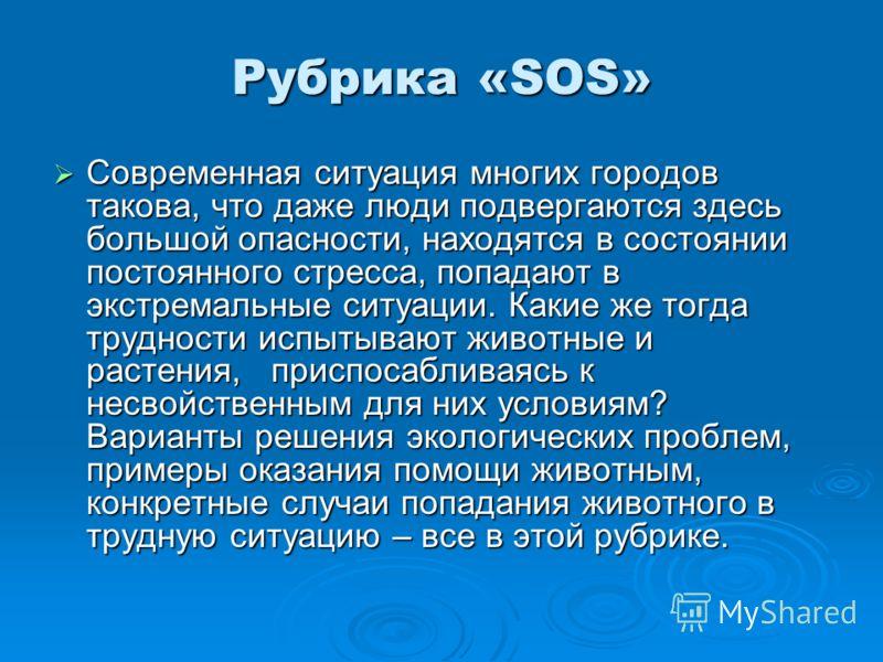 Рубрика «SOS» Современная ситуация многих городов такова, что даже люди подвергаются здесь большой опасности, находятся в состоянии постоянного стресса, попадают в экстремальные ситуации. Какие же тогда трудности испытывают животные и растения, присп