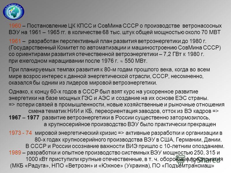 1960 – Постановление ЦК КПСС и СовМина СССР о производстве ветронасосных ВЭУ на 1961 – 1965 гг. в количестве 68 тыс. штук общей мощностью около 70 МВТ 1961 – разработан перспективный план развития ветроэнергетики до 1980 г. (Государственный Комитет п