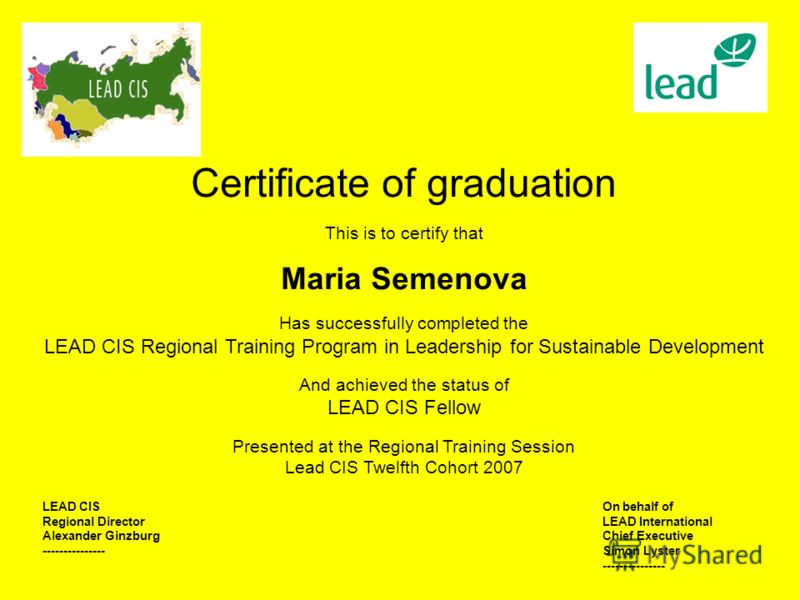 Certificate of graduation This is to certify that Maria Semenova Has successfully completed the LEAD CIS Regional Training Program in Leadership for Sustainable Development And achieved the status of LEAD CIS Fellow Presented at the Regional Training