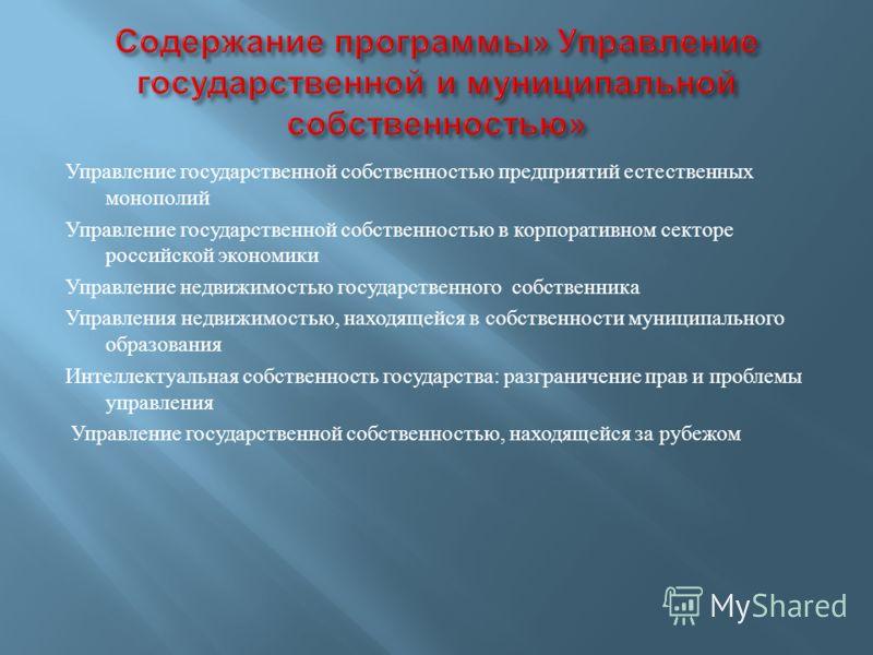 Управление государственной собственностью предприятий естественных монополий Управление государственной собственностью в корпоративном секторе российской экономики Управление недвижимостью государственного собственника Управления недвижимостью, наход