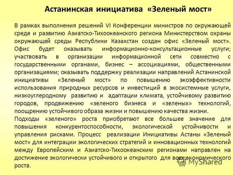 В рамках выполнения решений VI Конференции министров по окружающей среде и развитию Азиатско-Тихоокеанского региона Министерством охраны окружающей среды Республики Казахстан создан офис «Зеленый мост». Офис будет оказывать информационно-консультацио