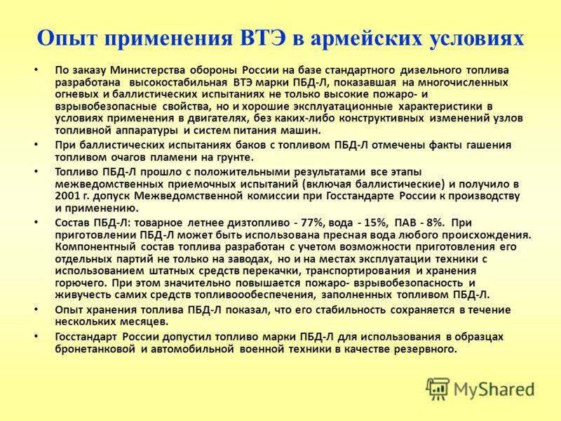 Опыт применения ВТЭ в армейских условиях По заказу Министерства обороны России на базе стандартного дизельного топлива разработана высокостабильная ВТЭ марки ПБД-Л, показавшая на многочисленных огневых и баллистических испытаниях не только высокие по