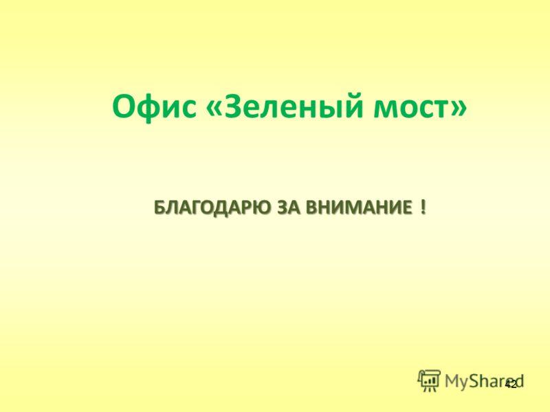 42 Офис «Зеленый мост» БЛАГОДАРЮ ЗА ВНИМАНИЕ !