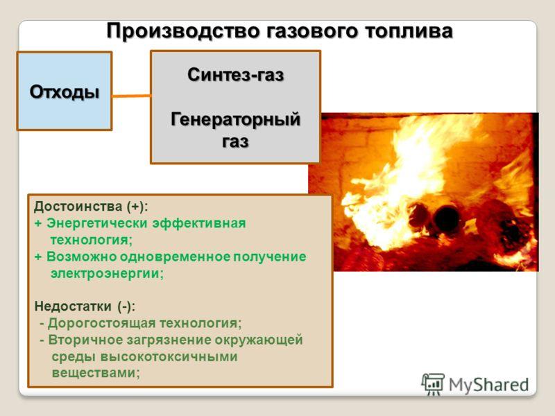 Отходы Производство газового топлива Синтез-газ Генераторный газ Достоинства (+): + Энергетически эффективная технология; + Возможно одновременное получение электроэнергии; Недостатки (-): - Дорогостоящая технология; - Вторичное загрязнение окружающе