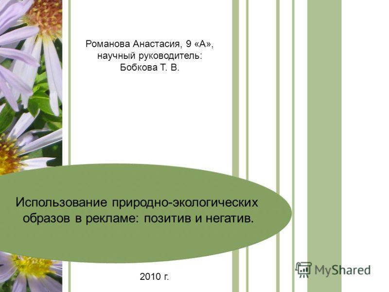 Использование природно-экологических образов в рекламе: позитив и негатив. Романова Анастасия, 9 «А», научный руководитель: Бобкова Т. В. 2010 г.