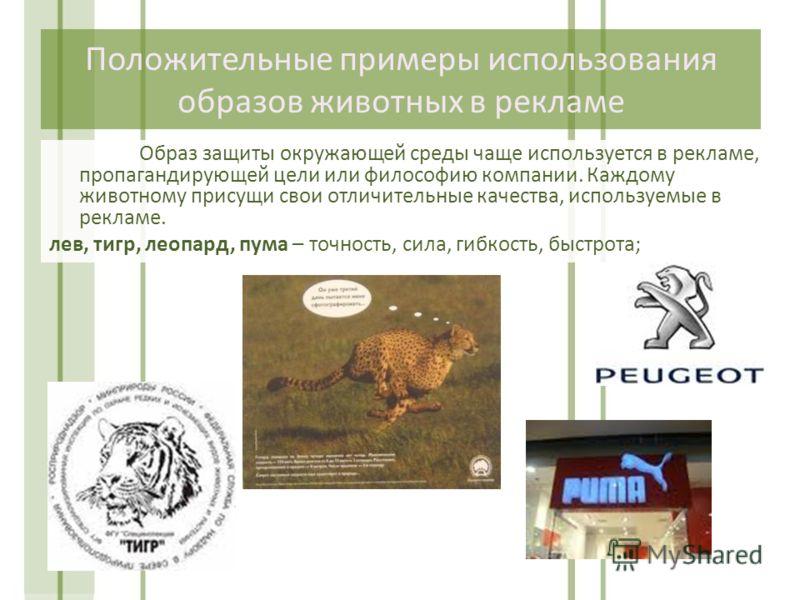 Положительные примеры использования образов животных в рекламе Образ защиты окружающей среды чаще используется в рекламе, пропагандирующей цели или философию компании. Каждому животному присущи свои отличительные качества, используемые в рекламе. лев