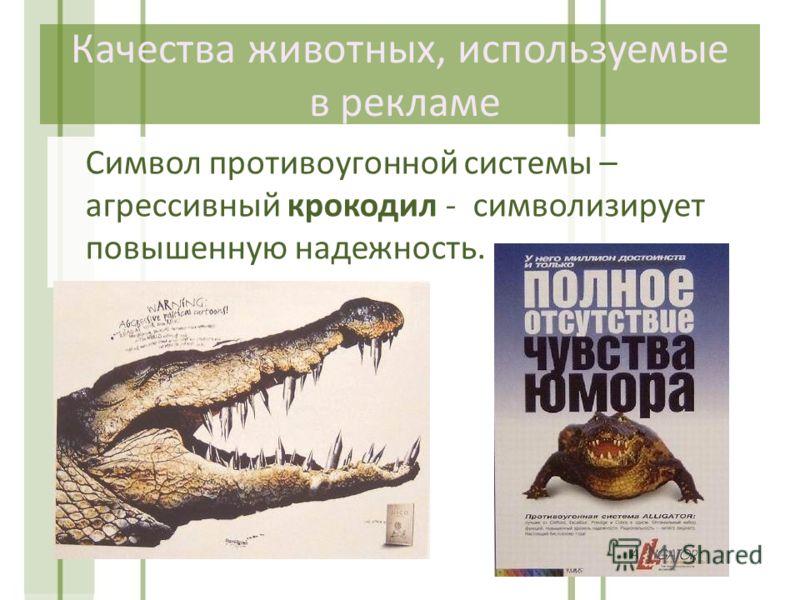 Символ противоугонной системы – агрессивный крокодил - символизирует повышенную надежность. Качества животных, используемые в рекламе