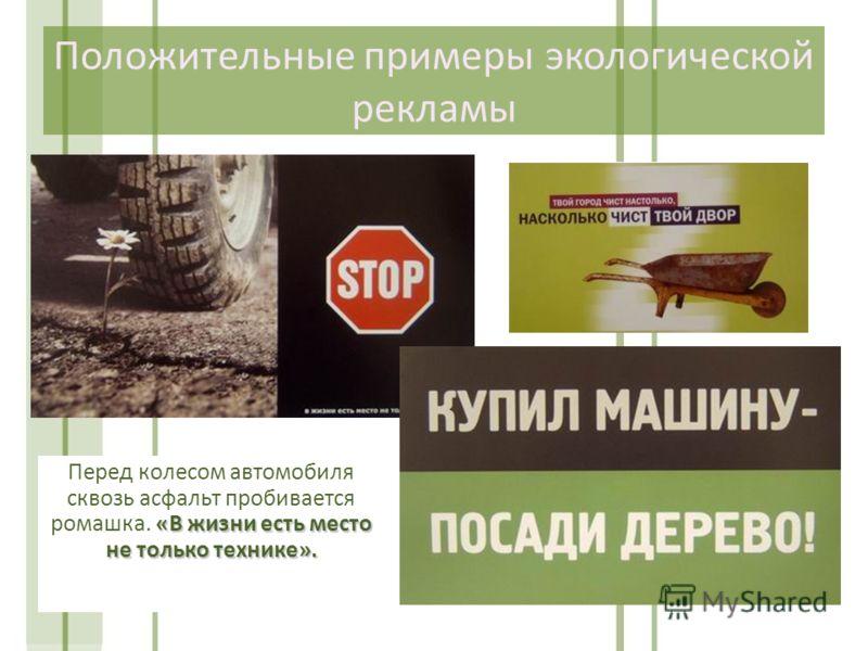 Положительные примеры экологической рекламы «В жизни есть место не только технике». Перед колесом автомобиля сквозь асфальт пробивается ромашка. «В жизни есть место не только технике».