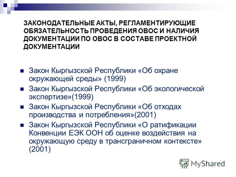 ЗАКОНОДАТЕЛЬНЫЕ АКТЫ, РЕГЛАМЕНТИРУЮЩИЕ ОБЯЗАТЕЛЬНОСТЬ ПРОВЕДЕНИЯ ОВОС И НАЛИЧИЯ ДОКУМЕНТАЦИИ ПО ОВОС В СОСТАВЕ ПРОЕКТНОЙ ДОКУМЕНТАЦИИ Закон Кыргызской Республики «Об охране окружающей среды» (1999) Закон Кыргызской Республики «Об экологической экспер