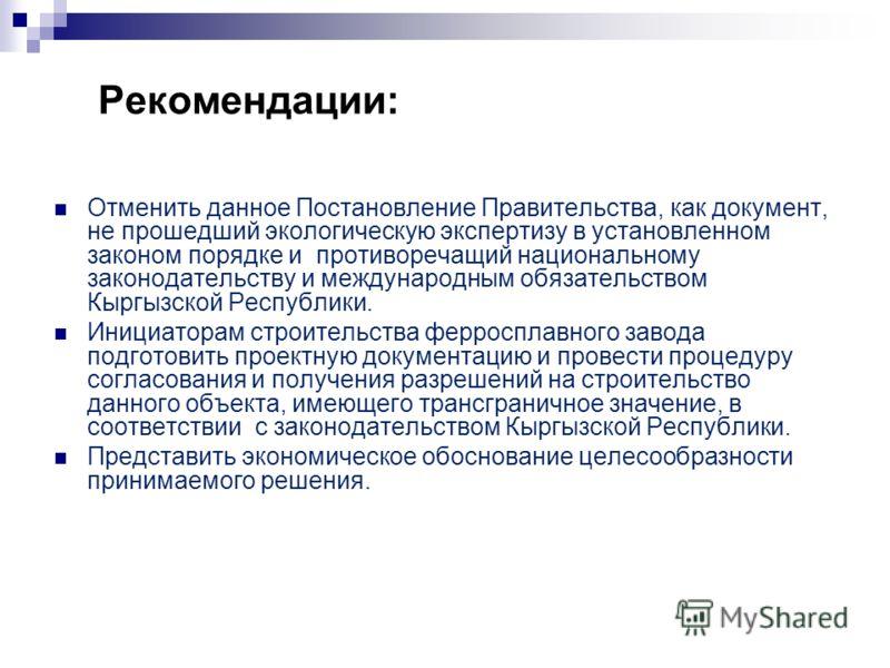 Рекомендации: Отменить данное Постановление Правительства, как документ, не прошедший экологическую экспертизу в установленном законом порядке и противоречащий национальному законодательству и международным обязательством Кыргызской Республики. Иници