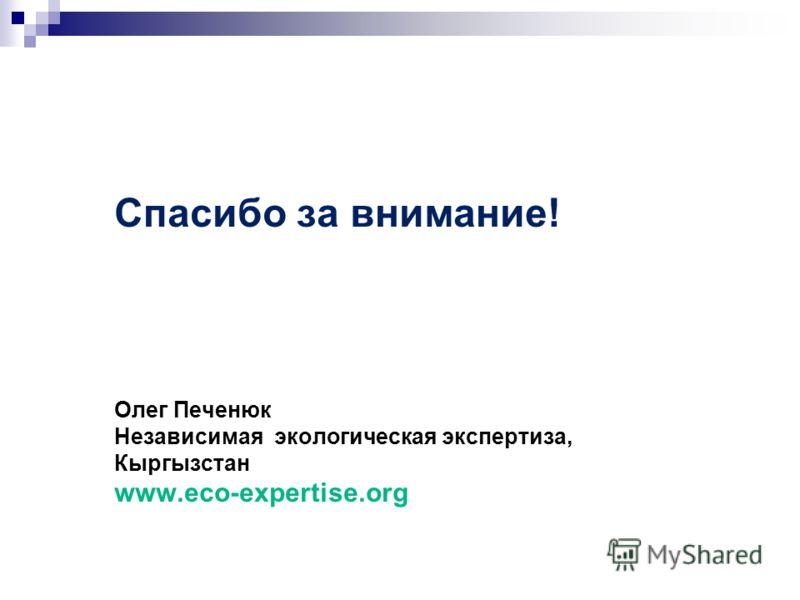 Спасибо за внимание! Олег Печенюк Независимая экологическая экспертиза, Кыргызстан www.eco-expertise.org