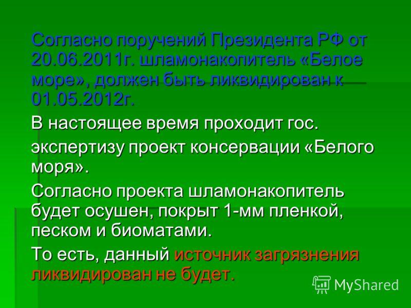 Согласно поручений Президента РФ от 20.06.2011г. шламонакопитель «Белое море», должен быть ликвидирован к 01.05.2012г. В настоящее время проходит гос. экспертизу проект консервации «Белого моря». Согласно проекта шламонакопитель будет осушен, покрыт