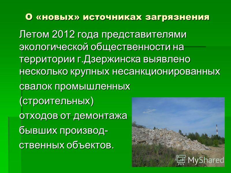 О «новых» источниках загрязнения Летом 2012 года представителями экологической общественности на территории г.Дзержинска выявлено несколько крупных несанкционированных свалок промышленных (строительных) отходов от демонтажа бывших производ- бывших пр