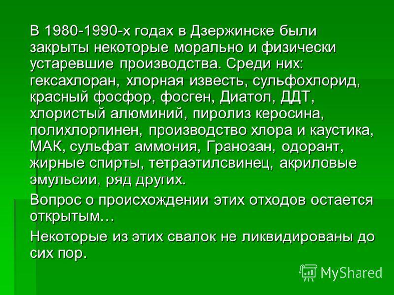 В 1980-1990-х годах в Дзержинске были закрыты некоторые морально и физически устаревшие производства. Среди них: гексахлоран, хлорная известь, сульфохлорид, красный фосфор, фосген, Диатол, ДДТ, хлористый алюминий, пиролиз керосина, полихлорпинен, про