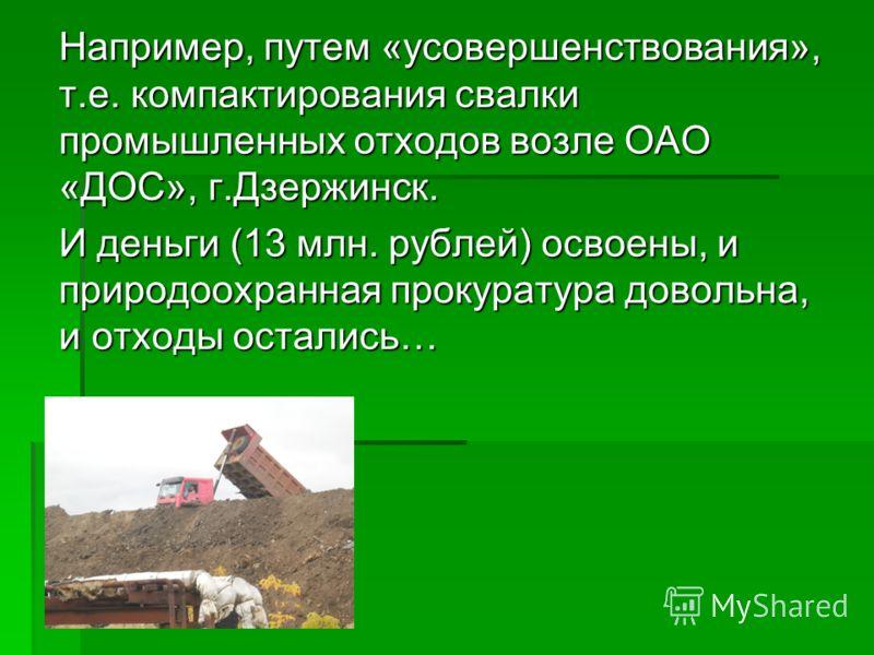 Например, путем «усовершенствования», т.е. компактирования свалки промышленных отходов возле ОАО «ДОС», г.Дзержинск. И деньги (13 млн. рублей) освоены, и природоохранная прокуратура довольна, и отходы остались…