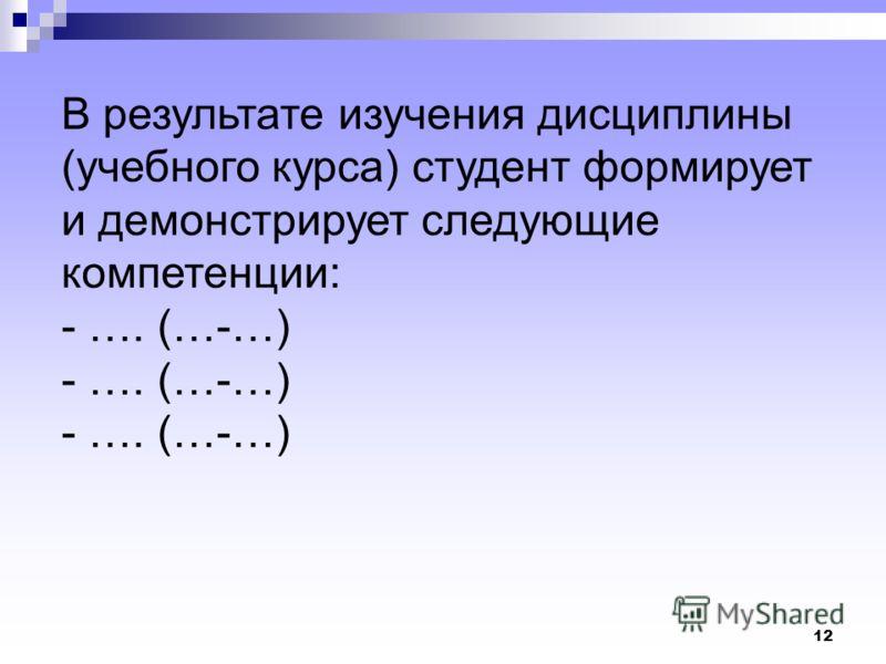 12 В результате изучения дисциплины (учебного курса) студент формирует и демонстрирует следующие компетенции: - …. (…-…)