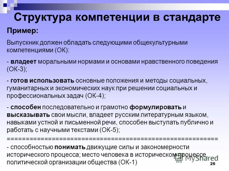 26 Структура компетенции в стандарте Пример: Выпускник должен обладать следующими общекультурными компетенциями (ОК): - владеет моральными нормами и основами нравственного поведения (ОК-3); - готов использовать основные положения и методы социальных,